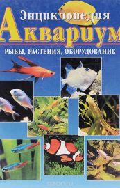 Аквариум. Рыбы, растения, оборудование. Энциклопедия